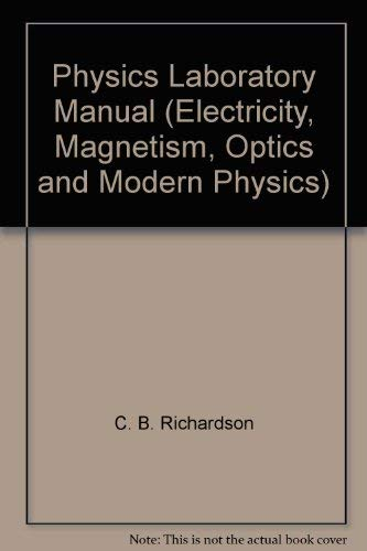 Physics Laboratory Manual (Electricity, Magnetism, Optics and: C. B. Richardson