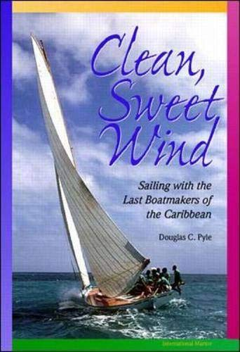 Clean, Sweet Wind: Sailing with the Last Boatmakers of the Carribean: Douglas C. Pyle