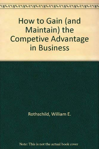 9780070540316: How to Gain (and Maintain) the Competive Advantage in Business