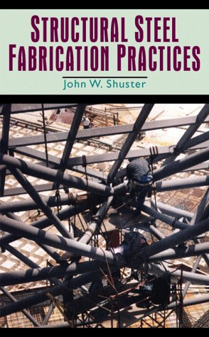 Structural Steel Fabrication Practices: Shuster, John W.
