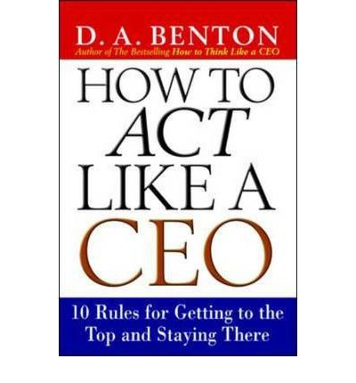 9780070582743: (How to Act Like a CEO: 10 Rules for Getting to the Top and Staying There) By D.A. Benton (Author) Paperback on (Mar , 2003)