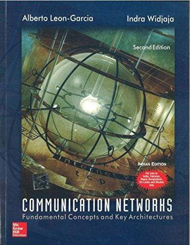 Communication Networks: Fundamental Concepts and Key Architectures: Alberto Leon- Garcia