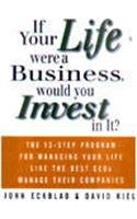 9780070596245: IF YOUR LIFE WERE A BUSINESS WOULD YOU INVEST IN IT?: THE 13 - STEP PROGRAM FOR MANAGING YOUR LIFE LIKE THE BEST CEOS MANAGE THIER COMPANIES
