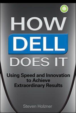 How Dell Does It: Using Speed and Innovation to Achieve Extraordinary Results: Steven Holzner