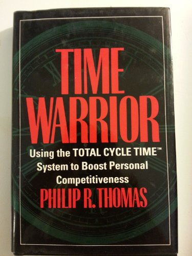 Time Warrier : Using the Total Cycle Time System to Boost Personal Competitiveness: Thomas, Philip ...