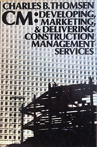CM: Developing, Marketing, and Delivering Construction Management Services: Thompson, Vistor A.