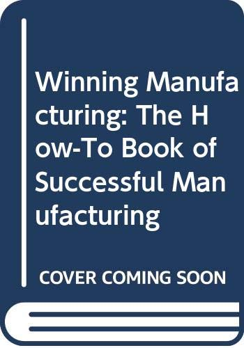 9780070650442: Winning Manufacturing: The How-To Book of Successful Manufacturing