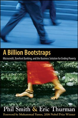 A Billion Bootstraps: Microcredit, Barefoot Banking, and the Business Solution for Ending Poverty: ...