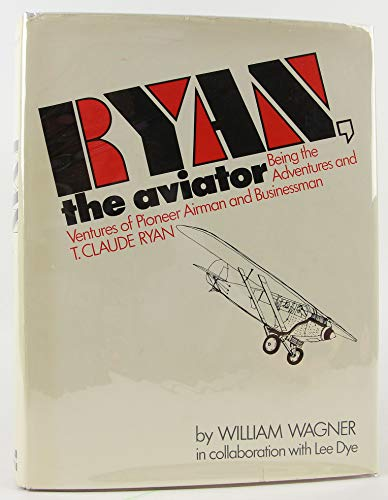 Ryan, the Aviator: Being the Adventures and Ventures of Pioneer Airman and Businessman T. Claude ...