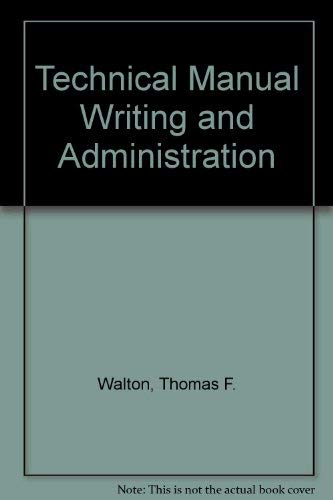 Technical Manual Writing and Administration: Walton, Thomas F., edited by Clare Bull and Walter S. ...