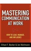 Mastering Communication at Work: How to Lead,: Ethan F. Becker,Jon