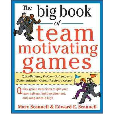 The Big Book of Team-Motivating Games: Spirit-Building, Problem-Solving and Communication Games for...