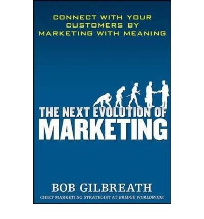 9780070683631: [(The Next Evolution of Marketing: Connect with Your Customers by Marketing with Meaning )] [Author: Bob Gilbreath] [Oct-2009]