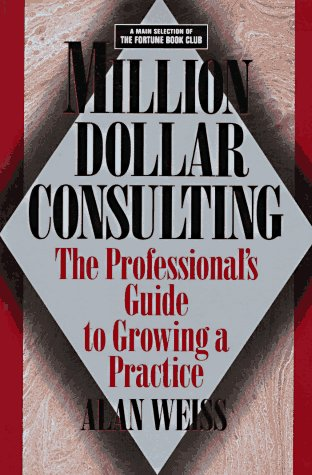 Million Dollar Consulting: The Professional Guide to: Weiss, Alan