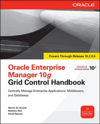 Oracle Enterprise Manager 10g: Grid Control Handbook: Centrally Manage Enterprise Applications, ...