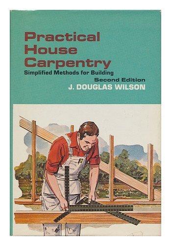 Practical House Carpentry : Simplified Methods for: J. Douglas Wilson