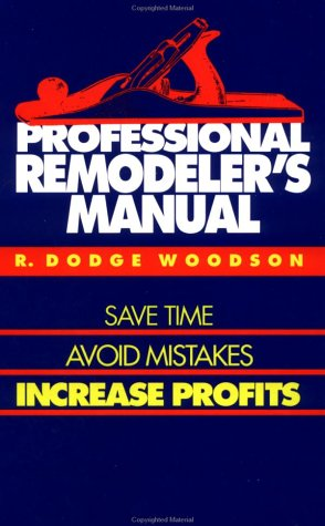Professional Remodeler's Manual: Save Time, Avoid Mistakes, Increase Profits: Woodson, R. ...