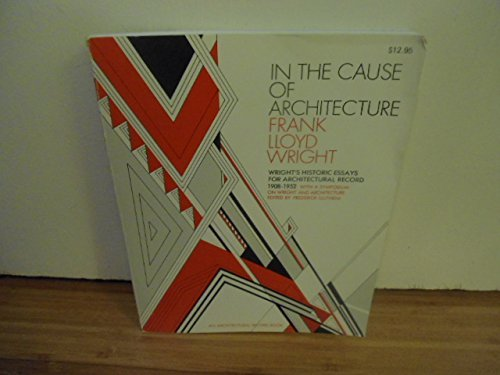 9780070720312: In the Cause of Architecture: Essays by Frank Lloyd Wright for Architectural Record, 1908-1952, with a Symposium on Architecture With and Without Wright by Eight Who Knew Him