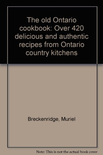 The Old Ontario Cookbook: Over 420 Delicious and Authentic Recipes from Ontario Country Kitchens
