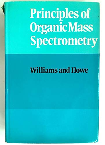 Principles of Organic Mass Spectrometry: Williams, Dudley H.; Howe, Ian