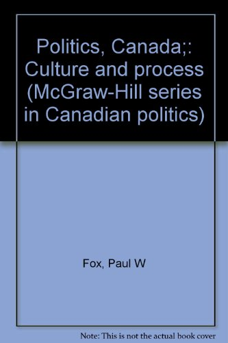 Politics, Canada;: Culture and process (McGraw-Hill series in Canadian politics): Paul W Fox