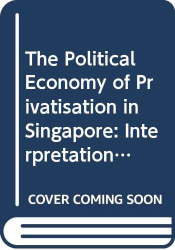 9780071009034: The Political Economy of Privatisation in Singapore: Interpretation, Analysis and Evaluation