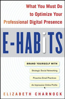 E-Habits: What You Must Do to Optimize Your Professional Digital Presence: Elizabeth Charnock