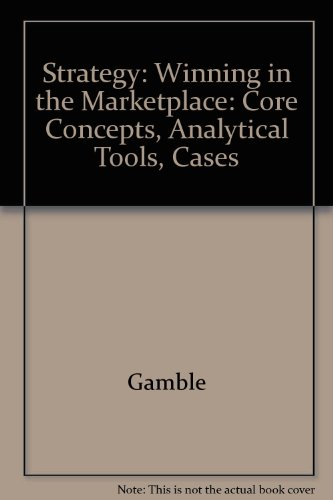 Strategy: Winning in the Marketplace. Core Concepts, Analytical Tools, Cases. (9780071116701) by Arthur A. Thompson; John E. Gamble; A. J. Strickland III