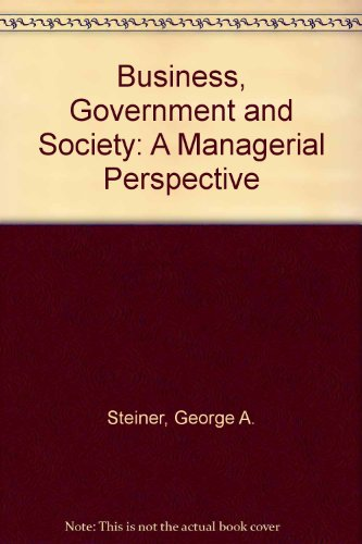 Business, Government and Society: A Managerial Perspective: Steiner, George A.