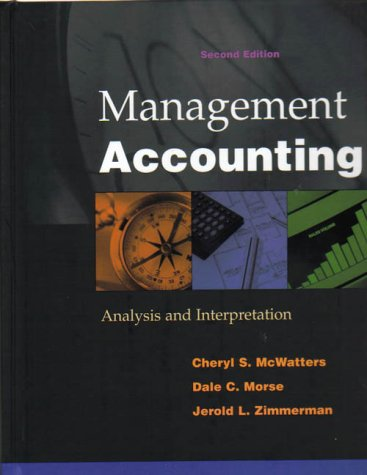 Management Accounting: Analysis and Interpretation: McWatters, Cheryl S.; Morse, Dale; Zimmerman, ...