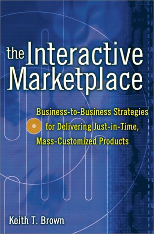 9780071363433: The Interactive Marketplace: Business-to-Business Strategies for Delivering Just-in-Time, Mass-Customized Products