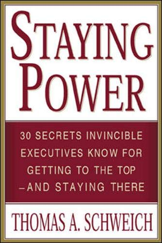 Staying Power : 30 Secrets Invincible Executives Use for Getting to the Top - and Staying There: ...