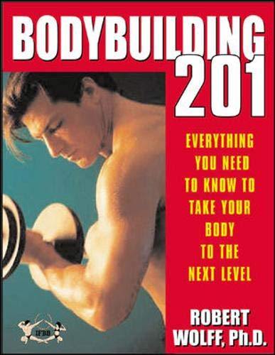 Bodybuilding 201: Everything You Need to Know to Take Your Body to the Next Level: Robert Wolff
