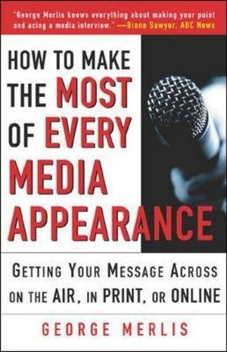 How to Make the Most out of Every Media Appearance by Merlis, George: George Merlis