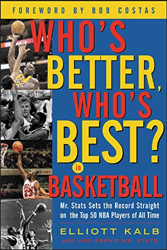 Who's Better, Who's Best in Basketball?: Mr Stats Sets the Record Straight on the Top 50 NBA Players of All Time (0071417885) by Elliott Kalb; Elliot Kalb