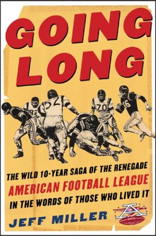 Going Long: The Wild Ten-Year Saga of the Renegade American Football League in the Words of Those ...