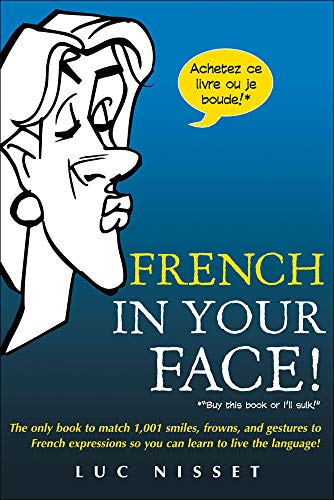 9780071432986: French In Your Face!: 1,001 Smiles, Frowns, Laughs, and Gestures to get your point across in French