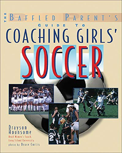 9780071440929: The Baffled Parent's Guide to Coaching Girls' Soccer: A Baffled Parent's Guide (Baffled Parent's Guides)
