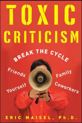 9780071465557: Toxic Criticism: Break the Cycle with Friends, Family, Coworkers, and Yourself