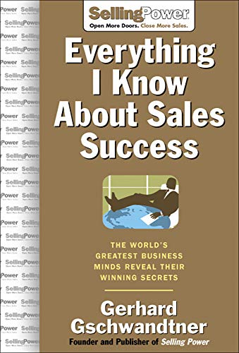 Everything I Know About Sales Success: The World's Greatest Business Minds Reveal Their Formulas for Winning the Hearts and Minds (SellingPower Library) (0071473874) by Gerhard Gschwandtner