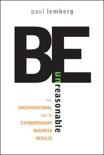 9780071481632: Be Unreasonable: The Unconventional Way to Extraordinary Business Results