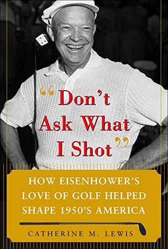 9780071485708: Don't Ask What I Shot: How President Eisenhower's Love of Golf Helped Shape 1950's America
