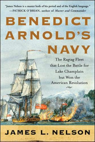 Benedict Arnold's Navy. The Ragtag Fleet That Lost the Battle for Lake Champlain But Won the Amer...