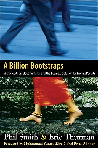 A Billion Bootstraps: Microcredit, Barefoot Banking, and The Business Solution for Ending Poverty (9780071489973) by Philip Smith; Eric Thurman
