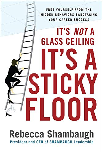 9780071493949: It's Not a Glass Ceiling, It's a Sticky Floor: Free Yourself From the Hidden Behaviors Sabotaging Your Career Success