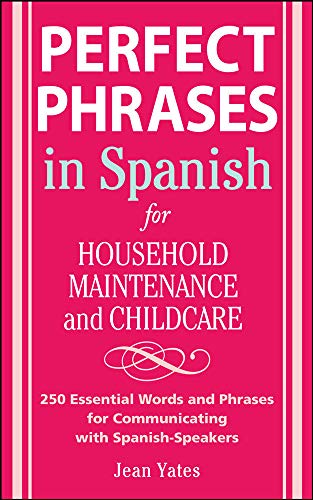 9780071494762: Perfect Phrases in Spanish For Household Maintenance and Childcare: 500 + Essential Words and Phrases for Communicating with Spanish-Speakers (Perfect Phrases Series)