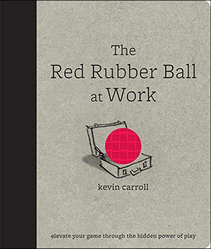 9780071599443: The Red Rubber Ball at Work: Elevate Your Game Through the Hidden Power of Play (Business Books)