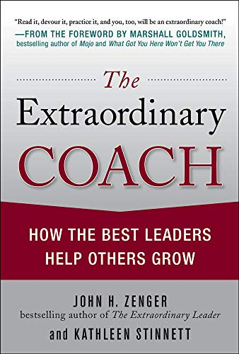 The Extraordinary Coach: How the Best Leaders Help Others Grow (Hardcover): John H. Zenger