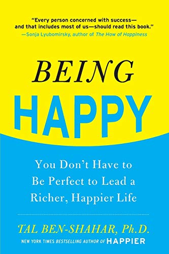 Being Happy: You Don't Have to Be Perfect to Lead a Richer, Happier Life: Ben-Shahar, Tal