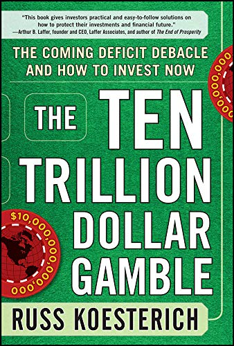 9780071753579: The Ten Trillion Dollar Gamble: The Coming Deficit Debacle and How to Invest Now: How Deficit Economics Will Change our Global Financial Climate
